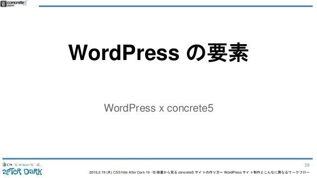 2015.2.19 (木) CSS Nite After Dark 19 - 仕様書から見る concrete5 サイトの作り方〜 WordPress サイト制作とこんなに異なるワークフロー WordPress の要素 WordPress x ...