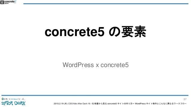 2015.2.19 (木) CSS Nite After Dark 19 - 仕様書から見る concrete5 サイトの作り方〜 WordPress サイト制作とこんなに異なるワークフロー concrete5 の要素 WordPress x ...