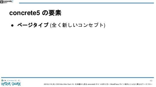 2015.2.19 (木) CSS Nite After Dark 19 - 仕様書から見る concrete5 サイトの作り方〜 WordPress サイト制作とこんなに異なるワークフロー concrete5 の要素 ● ページタイプ (全く...
