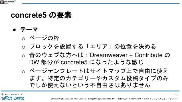 2015.2.19 (木) CSS Nite After Dark 19 - 仕様書から見る concrete5 サイトの作り方〜 WordPress サイト制作とこんなに異なるワークフロー concrete5 の要素 ● テーマ o ページの...