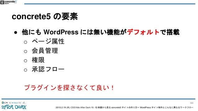 2015.2.19 (木) CSS Nite After Dark 19 - 仕様書から見る concrete5 サイトの作り方〜 WordPress サイト制作とこんなに異なるワークフロー concrete5 の要素 ● 他にも WordPr...