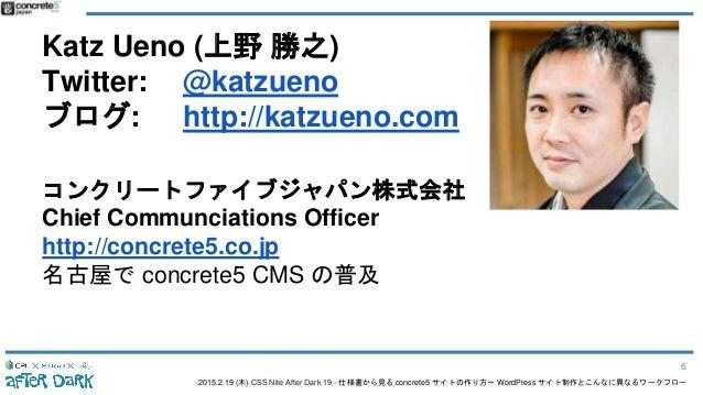 2015.2.19 (木) CSS Nite After Dark 19 - 仕様書から見る concrete5 サイトの作り方〜 WordPress サイト制作とこんなに異なるワークフロー Katz Ueno (上野 勝之) Twitter:...