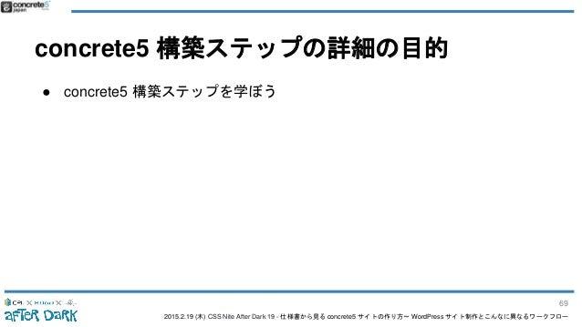 2015.2.19 (木) CSS Nite After Dark 19 - 仕様書から見る concrete5 サイトの作り方〜 WordPress サイト制作とこんなに異なるワークフロー concrete5 構築ステップの詳細の目的 ● c...