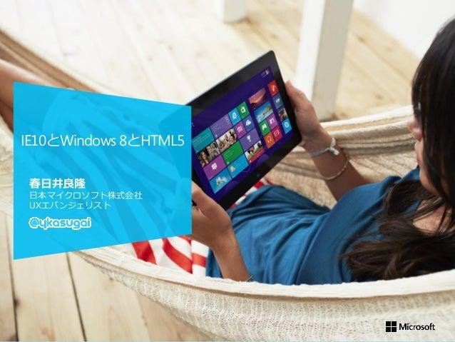 IE10とWindows 8とHTML5 春日井良隆 日本マイクロソフト株式会社 UXエバンジェリスト