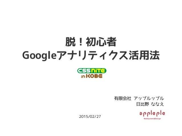 脱!初心者 Googleアナリティクス活用法 有限会社 アップルップル 日比野 ななえ 2015/02/27
