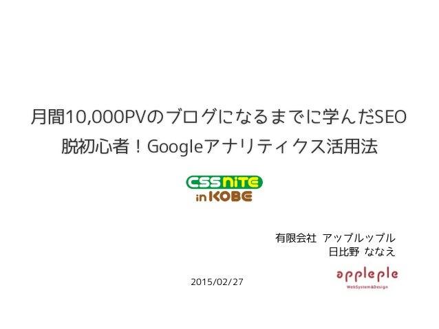 月間10,000PVのブログになるまでに学んだSEO 2015/02/27 有限会社 アップルップル 日比野 ななえ 脱初心者!Googleアナリティクス活用法