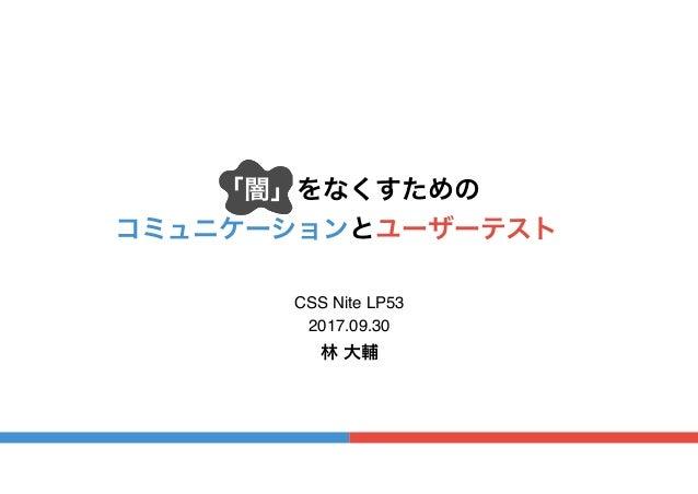 「闇」をなくすための コミュニケーションとユーザーテスト。 CSS Nite LP53 林 大輔 2017.09.30