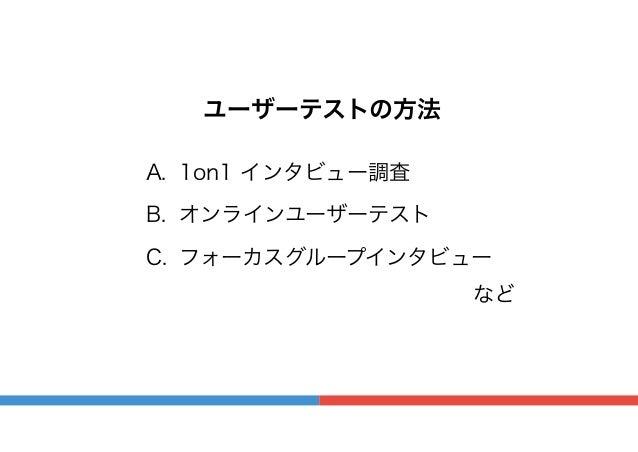 ユーザーテストの方法 A. 1on1 インタビュー調査 B. オンラインユーザーテスト C. フォーカスグループインタビュー など