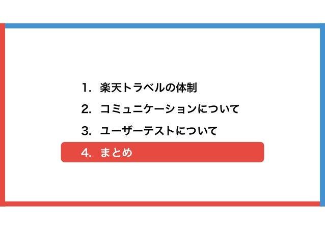 1. 楽天トラベルの体制 2. コミュニケーションについて 3. ユーザーテストについて 4. まとめ
