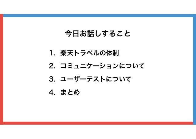 1. 楽天トラベルの体制 2. コミュニケーションについて 3. ユーザーテストについて 4. まとめ 今日お話しすること