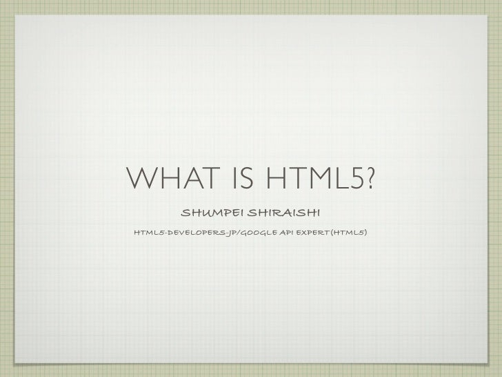 WHAT IS HTML5?         SHUMPEI SHIRAISHI HTML5-DEVELOPERS-JP/GOOGLE API EXPERT(HTML5)