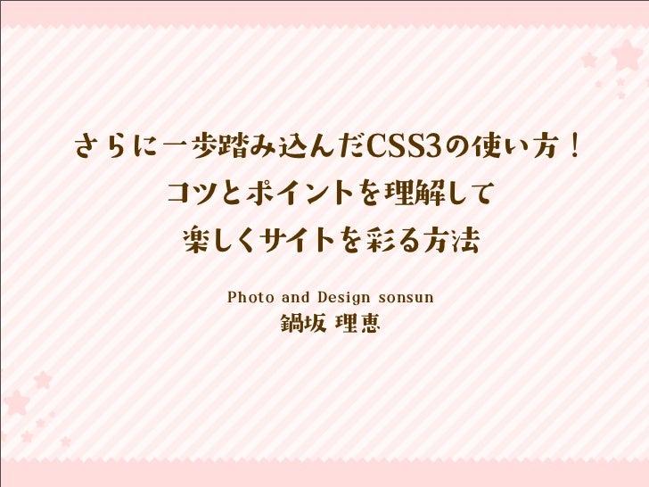 さらに一歩踏み込んだCSS3の使い方!   コツとポイントを理解して    楽しくサイトを彩る方法     Photo and Design sonsun           鍋坂 理恵