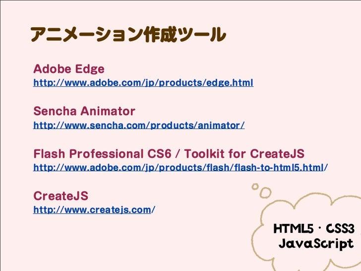 アニメーション作成ツールAdobe Edgehttp://www.adobe.com/jp/products/edge.htmlSencha Animatorhttp://www.sencha.com/products/animator/Fla...