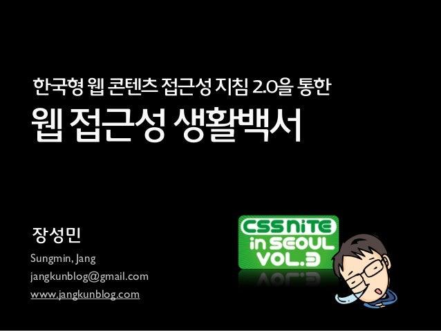 장성민 Sungmin, Jang jangkunblog@gmail.com www.jangkunblog.com 웹접근성생활백서 한국형웹콘텐츠접근성지침2.0을통한