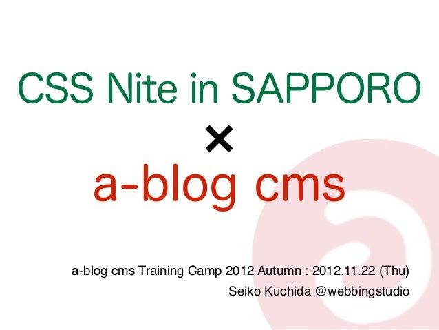 CSS Nite in SAPPORO     a-blog cms  a-blog cms Training Camp 2012 Autumn : 2012.11.22 (Thu)                           Seik...