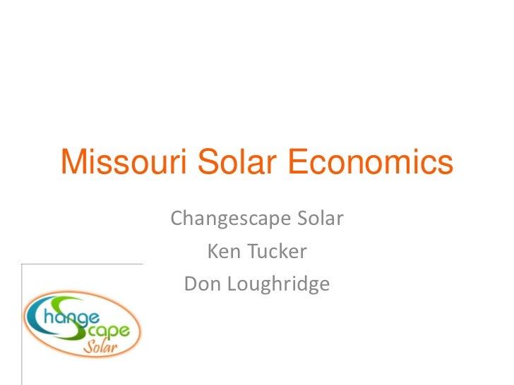 Missouri Solar Economics      Changescape Solar         Ken Tucker       Don Loughridge