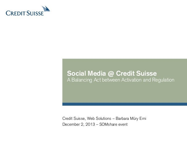 Social Media @ Credit Suisse  A Balancing Act between Activation and Regulation  Credit Suisse, Web Solutions – Barbara Mü...