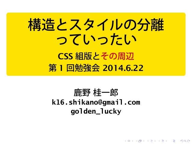 構造とスタイルの分離 っていったい CSS 組版とその周辺 第 1 回勉強会 2014.6.22 鹿野 桂一郎 k16.shikano@gmail.com golden_lucky