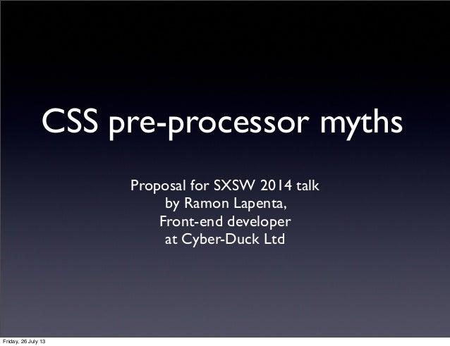 CSS pre-processor myths Proposal for SXSW 2014 talk by Ramon Lapenta, Front-end developer at Cyber-Duck Ltd Friday, 26 Jul...