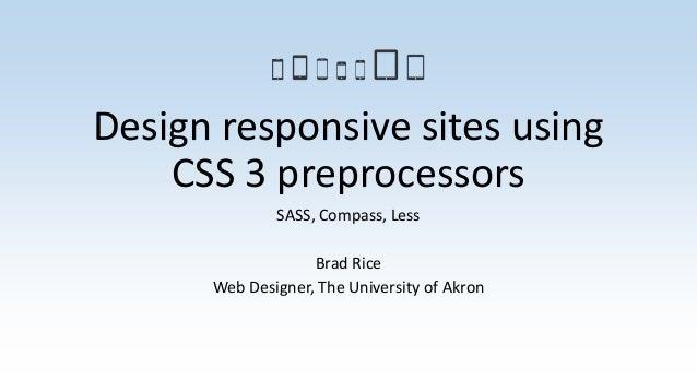 Design responsive sites using CSS 3 preprocessors SASS, Compass, Less Brad Rice Web Designer, The University of Akron
