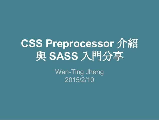 CSS Preprocessor 介紹 與 SASS 入門分享 Wan-Ting Jheng 2015/2/10
