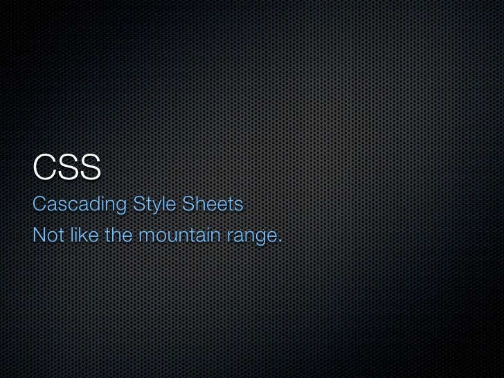 CSS Cascading Style Sheets Not like the mountain range.