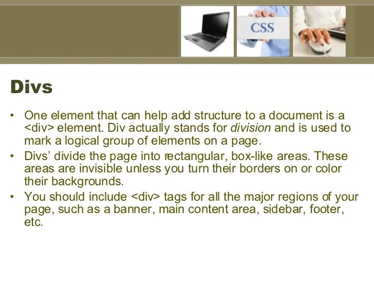 Divs <ul><li>One element that can help add structure to a document is a <div> element. Div actually stands for  division  ...