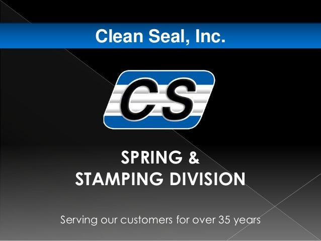 Serving our customers for over 35 years Clean Seal, Inc. SPRING & STAMPING DIVISION