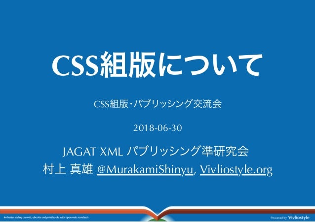 CSS組版について CSS組版・パブリッシング交流会 2018-06-30 JAGAT XML パブリッシング準研究会 村上真雄@MurakamiShinyu, Vivliostyle.org