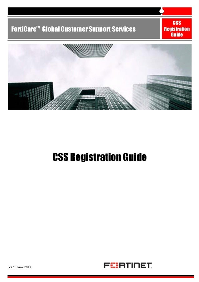 TM  FortiCare Global Customer Support Services  CSS Registration Guide  v2.1 : June 2011  CSS Registration Guide