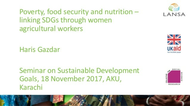 Poverty, food security and nutrition – linking SDGs through women agricultural workers Haris Gazdar Seminar on Sustainable...
