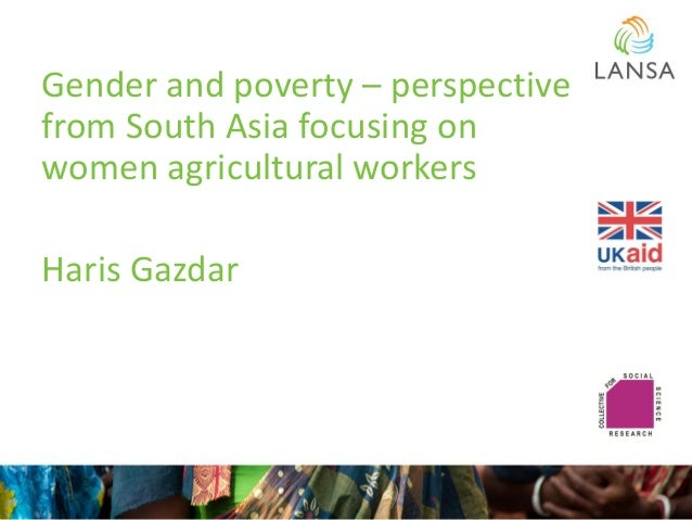 Gender and poverty – perspective from South Asia focusing on women agricultural workers Haris Gazdar