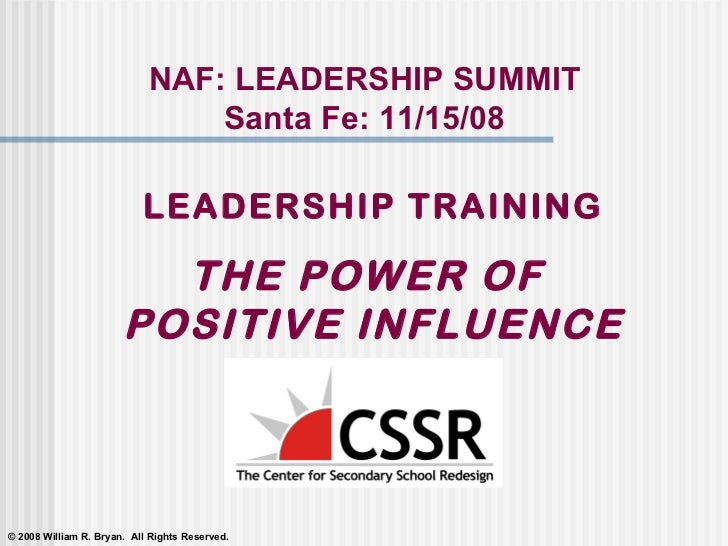 LEADERSHIP TRAINING THE POWER OF  POSITIVE INFLUENCE NAF: LEADERSHIP SUMMIT Santa Fe: 11/15/08 © 2008 William R. Bryan.  A...