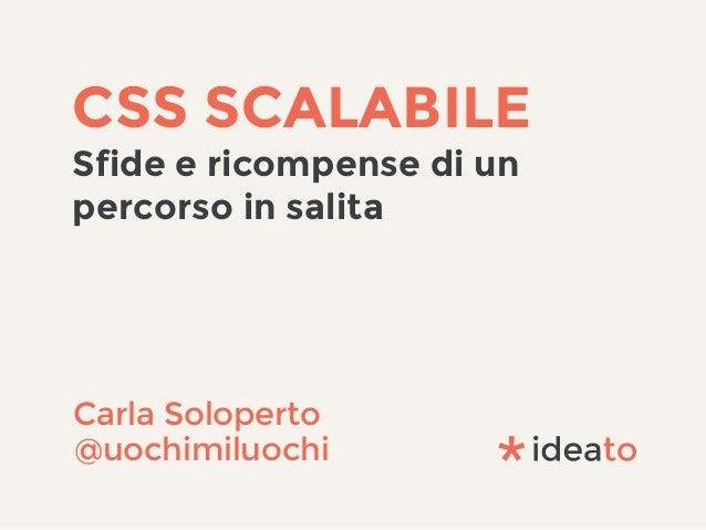 CSS SCALABILE Sfide e ricompense di un percorso in salita Carla Soloperto @uochimiluochi