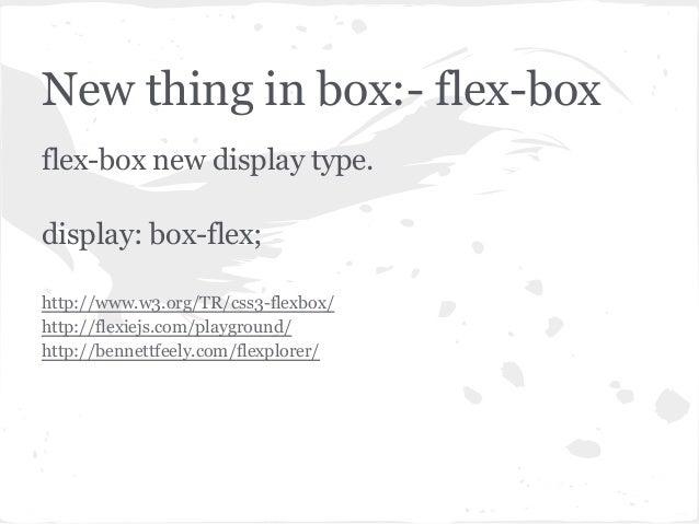 New thing in box:- flex-boxflex-box new display type.display: box-flex;http://www.w3.org/TR/css3-flexbox/http://flexiejs.c...