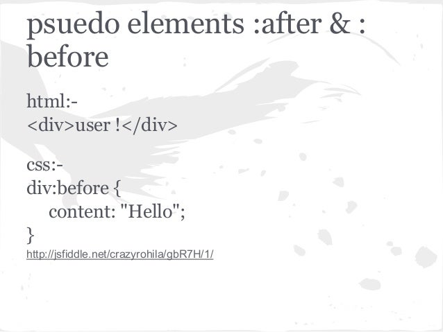 """psuedo elements :after & :beforehtml:-<div>user !</div>css:-div:before {content: """"Hello"""";}http://jsfiddle.net/crazyrohila/..."""