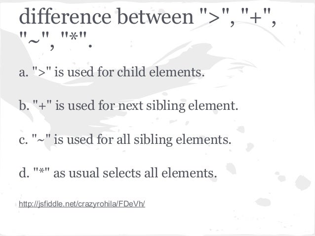 """difference between """">"""", """"+"""",""""~"""", """"*"""".a. """">"""" is used for child elements.b. """"+"""" is used for next sibling element.c. """"~"""" is u..."""