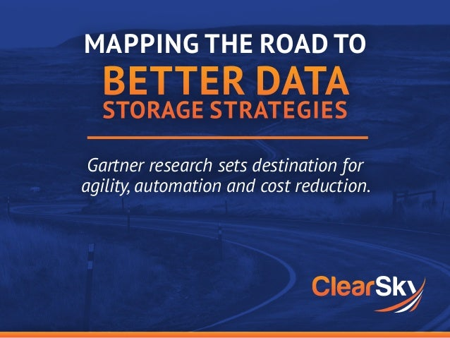 Gartner research sets destination for agility, automation and cost reduction. MAPPING THE ROAD TO BETTER DATA STORAGE STRA...