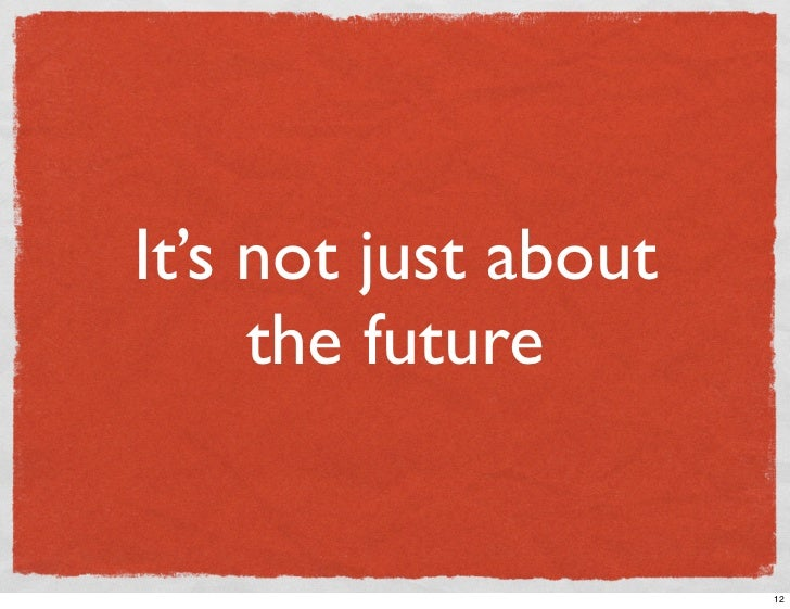 It's not just about      the future                         12