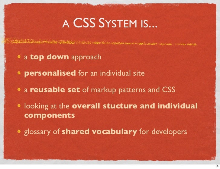A CSS SYSTEM IS...  a top down approach  personalised for an individual site  a reusable set of markup patterns and CSS  l...