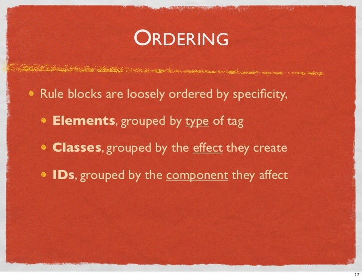 ORDERING  Rule blocks are loosely ordered by specificity,    Elements, grouped by type of tag    Classes, grouped by the ef...