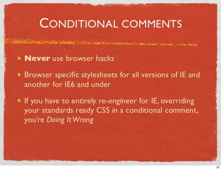 CONDITIONAL COMMENTS  Never use browser hacks  Browser specific stylesheets for all versions of IE and another for IE6 and ...