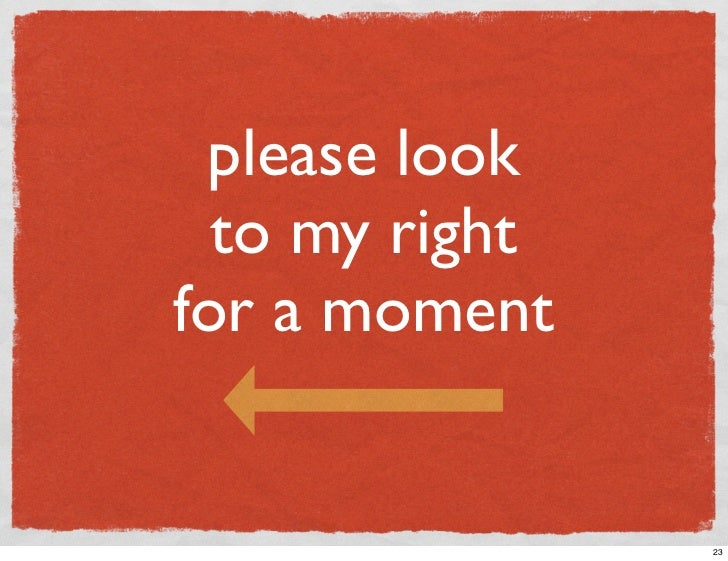 please look   to my right for a moment                   23