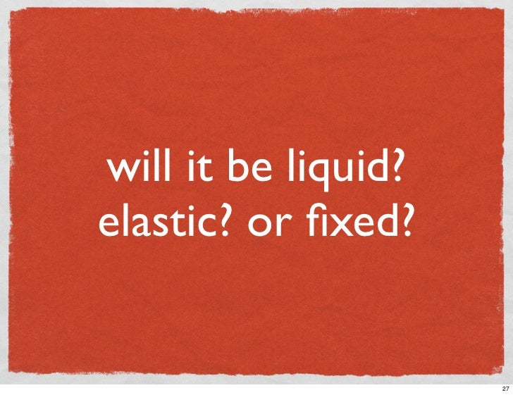 will it be liquid? elastic? or fixed?                        27