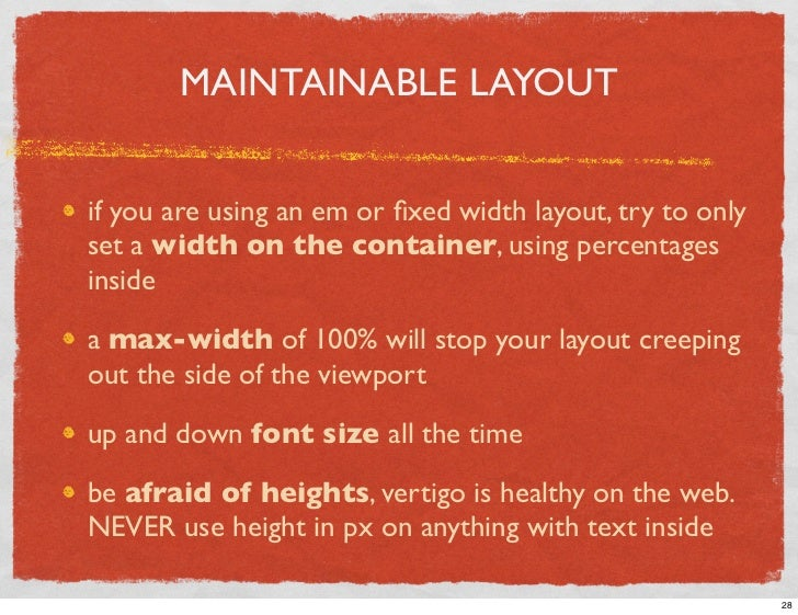 MAINTAINABLE LAYOUT   if you are using an em or fixed width layout, try to only set a width on the container, using percent...
