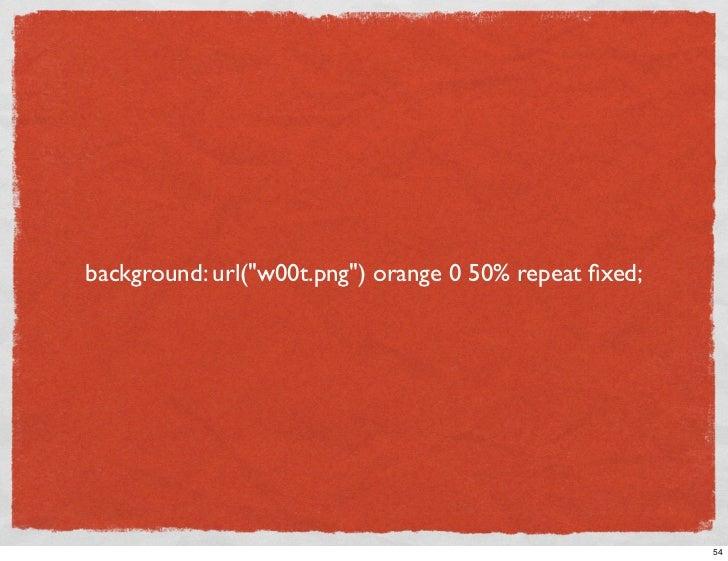 background: url(quot;w00t.pngquot;) orange 0 50% repeat fixed;                                                             ...