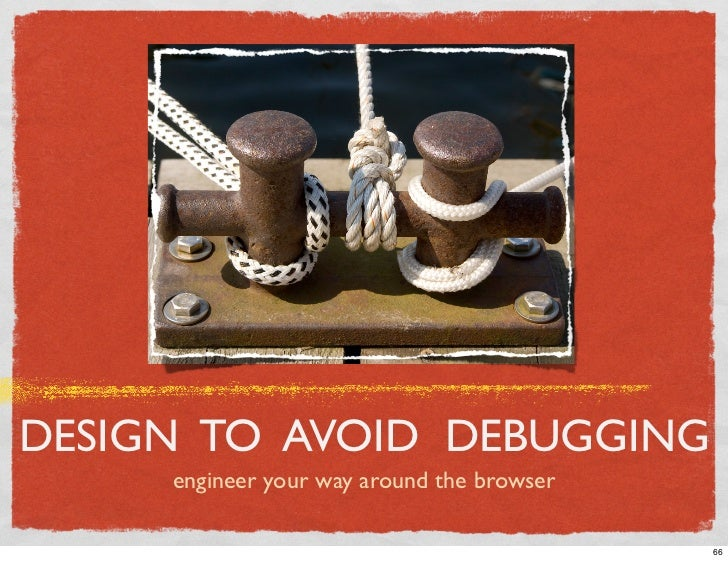 DESIGN TO AVOID DEBUGGING      engineer your way around the browser                                              66