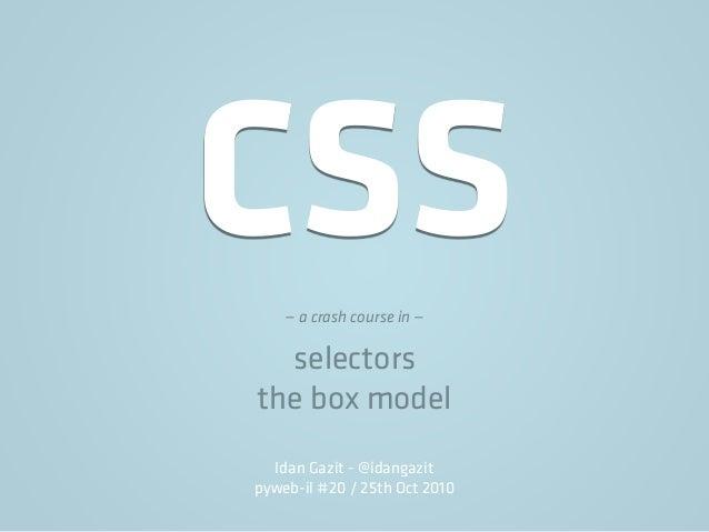 CSS— a crash course in — selectors the box model Idan Gazit - @idangazit pyweb-il #20 / 25th Oct 2010