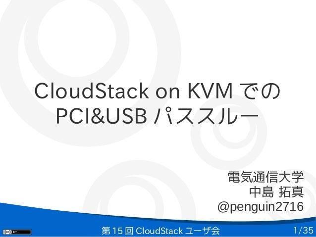 1/35第 15 回 CloudStack ユーザ会 CloudStack on KVM での PCI&USB パススルー 電気通信大学 中島 拓真 @penguin2716