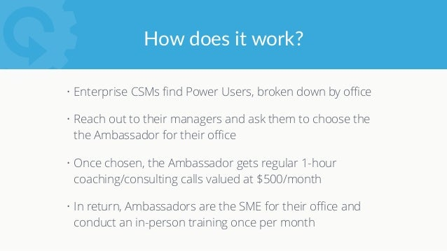 Finding Super Users • Enterprise CSMs work with large companies, comprised of offices of users that are regionally managed...